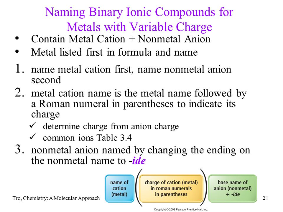 Tro, Chemistry: A Molecular Approach21 Naming Binary Ionic Compounds for Metals with Variable Charge Contain Metal Cation + Nonmetal Anion Metal listed first in formula and name 1.