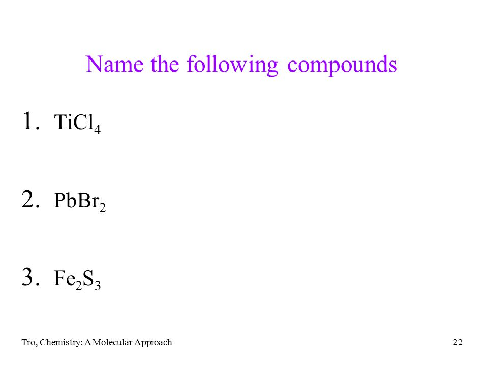 Tro, Chemistry: A Molecular Approach22 Name the following compounds 1. TiCl 4 2. PbBr 2 3. Fe 2 S 3