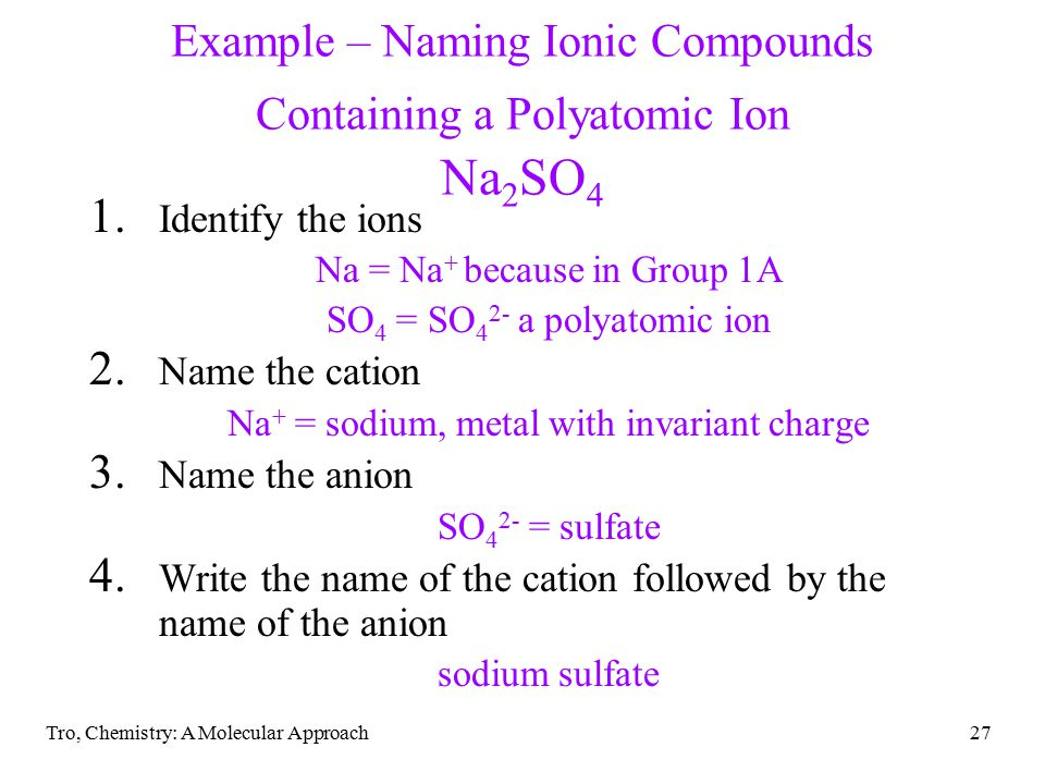 Tro, Chemistry: A Molecular Approach27 1. Identify the ions Na = Na + because in Group 1A SO 4 = SO 4 2- a polyatomic ion 2. Name the cation Na + = so