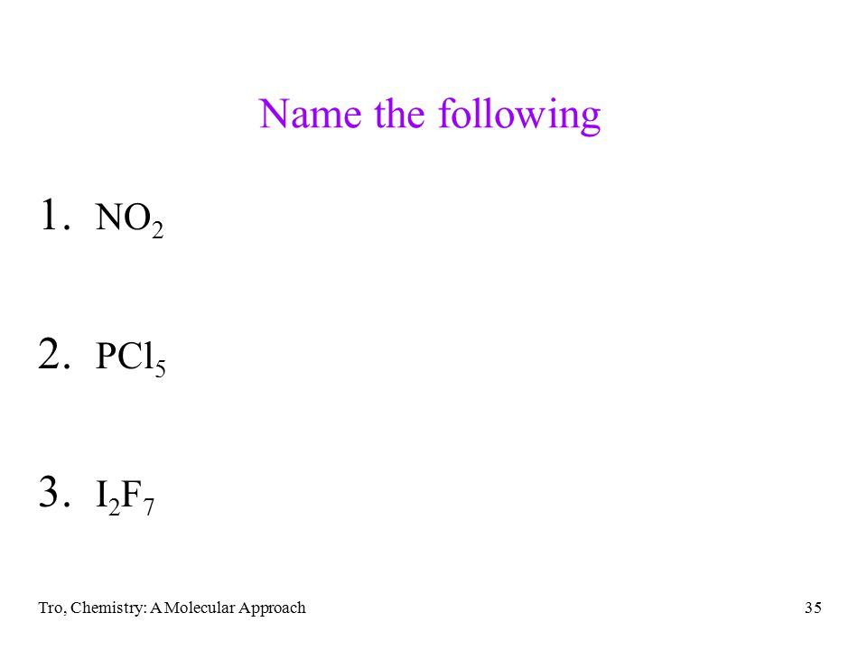 Tro, Chemistry: A Molecular Approach35 Name the following 1. NO 2 2. PCl 5 3. I 2 F 7