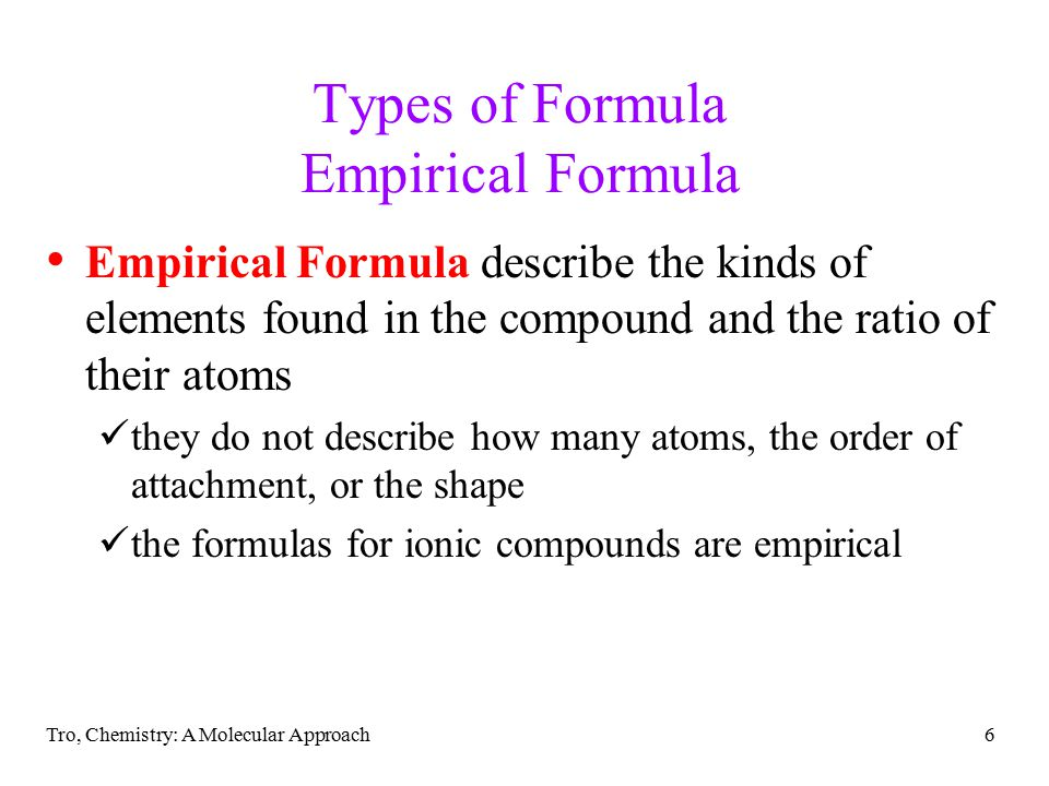 Tro, Chemistry: A Molecular Approach7 Types of Formula Molecular Formula Molecular Formula describe the kinds of elements found in the compound and the numbers of their atoms they do not describe the order of attachment, or the shape