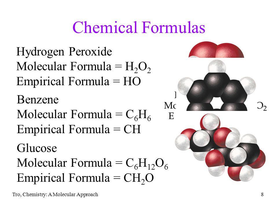 Tro, Chemistry: A Molecular Approach8 Chemical Formulas Hydrogen Peroxide Molecular Formula = H 2 O 2 Empirical Formula = HO Benzene Molecular Formula