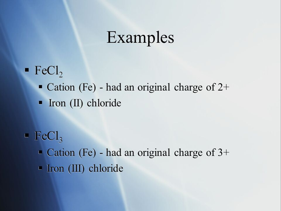 Examples  FeCl 2  Cation (Fe) - had an original charge of 2+  Iron (II) chloride  FeCl 3  Cation (Fe) - had an original charge of 3+  Iron (III)