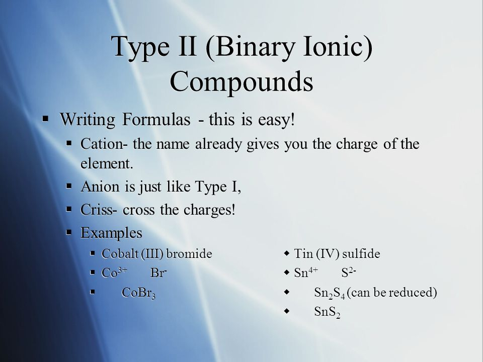 Type II (Binary Ionic) Compounds  Writing Formulas - this is easy!  Cation- the name already gives you the charge of the element.  Anion is just li