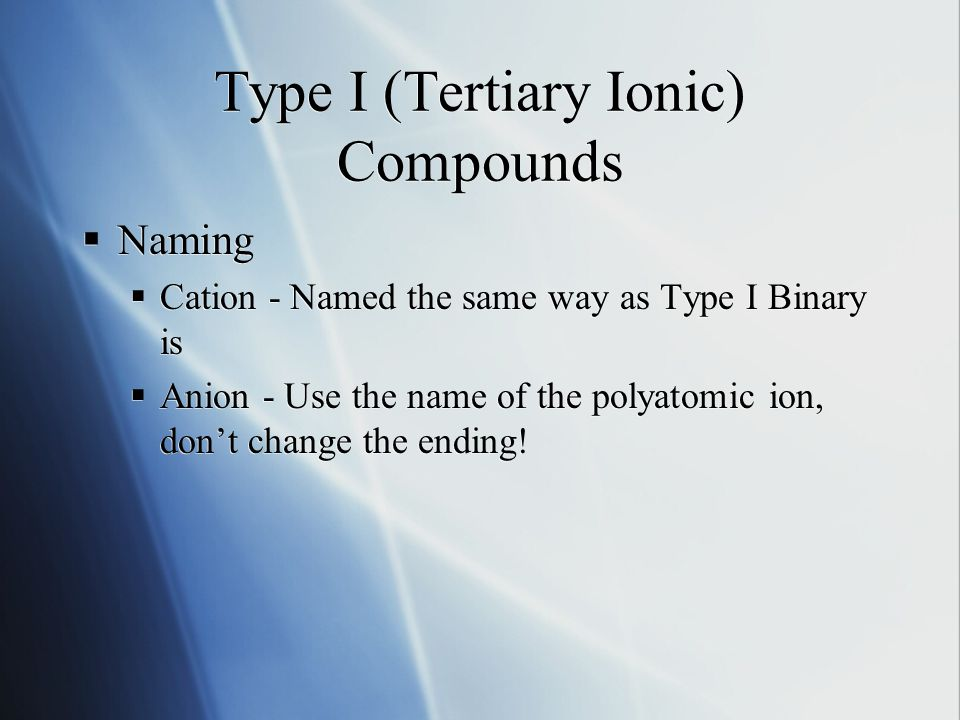 Type I (Tertiary Ionic) Compounds  Naming  Cation - Named the same way as Type I Binary is  Anion - Use the name of the polyatomic ion, don't change the ending.