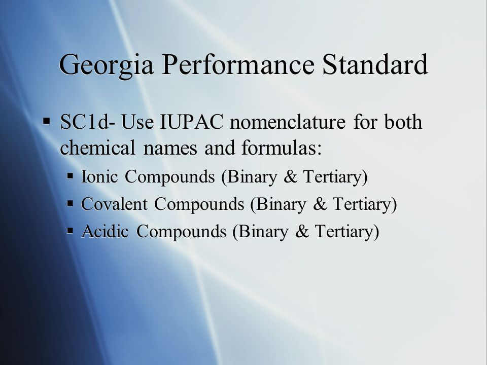 Georgia Performance Standard  SC1d- Use IUPAC nomenclature for both chemical names and formulas:  Ionic Compounds (Binary & Tertiary)  Covalent Compounds (Binary & Tertiary)  Acidic Compounds (Binary & Tertiary)  SC1d- Use IUPAC nomenclature for both chemical names and formulas:  Ionic Compounds (Binary & Tertiary)  Covalent Compounds (Binary & Tertiary)  Acidic Compounds (Binary & Tertiary)