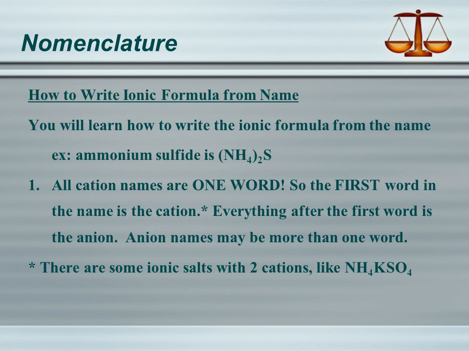 Nomenclature How to Write Ionic Formula from Name You will learn how to write the ionic formula from the name ex: ammonium sulfide is (NH 4 ) 2 S 1.All cation names are ONE WORD.