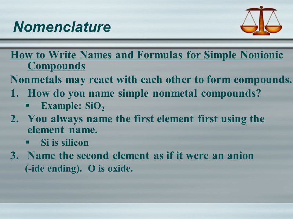 Nomenclature How to Write Names and Formulas for Simple Nonionic Compounds Nonmetals may react with each other to form compounds.