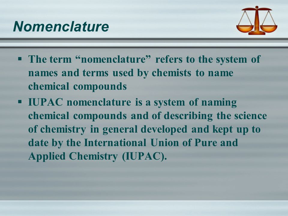 Nomenclature  The term nomenclature refers to the system of names and terms used by chemists to name chemical compounds  IUPAC nomenclature is a system of naming chemical compounds and of describing the science of chemistry in general developed and kept up to date by the International Union of Pure and Applied Chemistry (IUPAC).