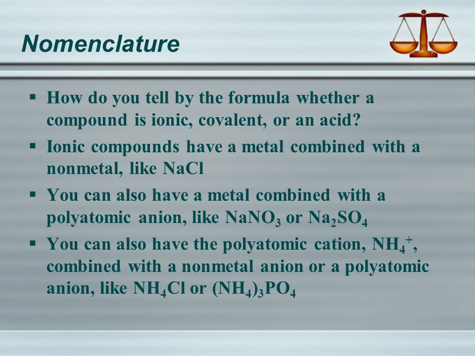Nomenclature  How do you tell by the formula whether a compound is ionic, covalent, or an acid.