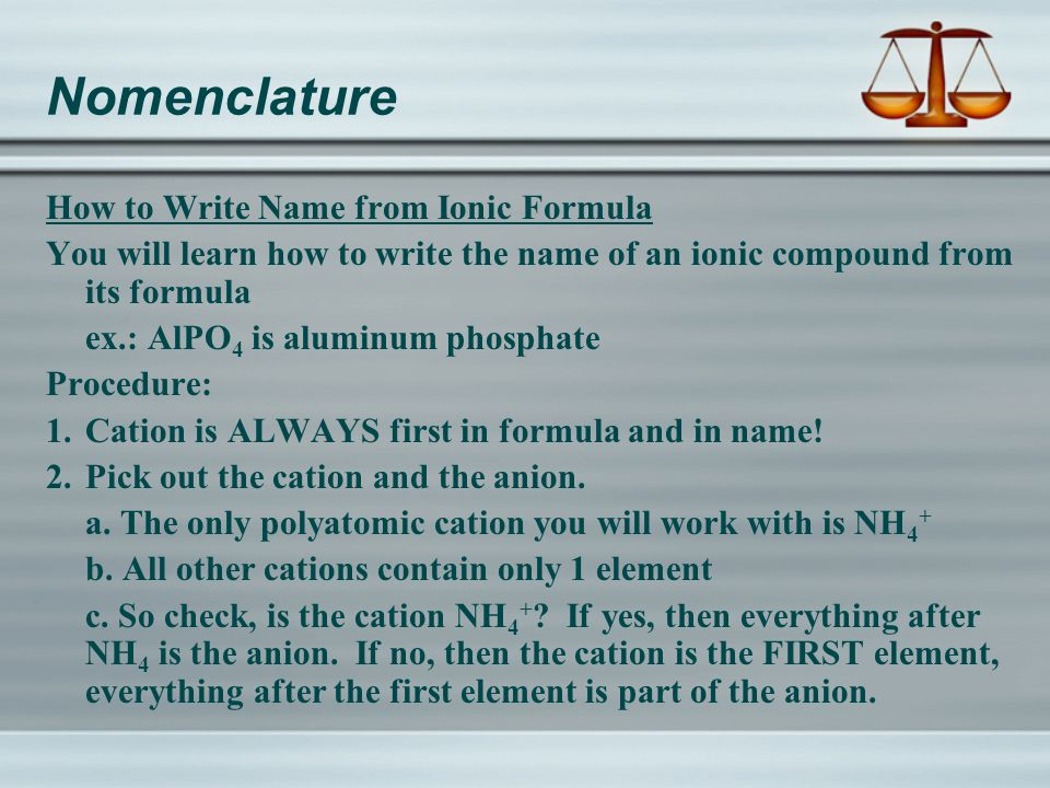 Nomenclature How to Write Name from Ionic Formula You will learn how to write the name of an ionic compound from its formula ex.: AlPO 4 is aluminum phosphate Procedure: 1.Cation is ALWAYS first in formula and in name.