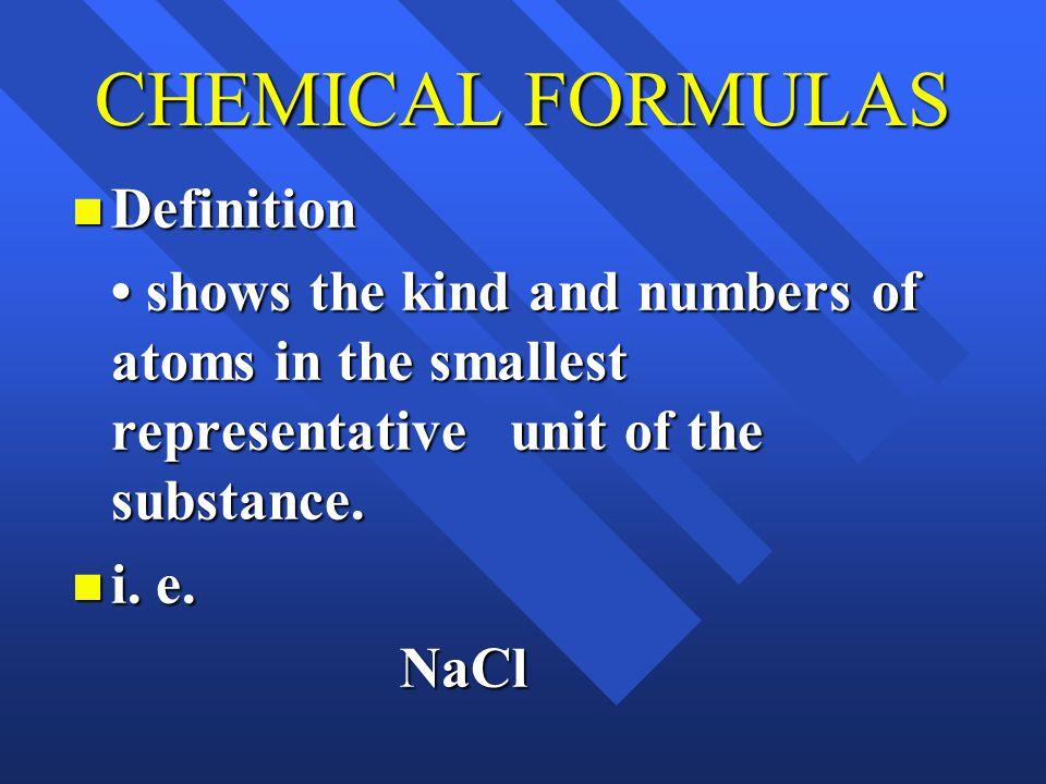 CHEMICAL FORMULAS Definition Definition shows the kind and numbers of atoms in the smallest representative unit of the substance.