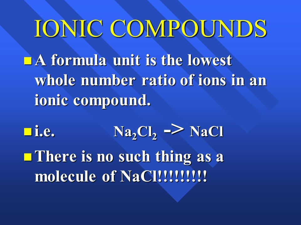 IONIC COMPOUNDS A formula unit is the lowest whole number ratio of ions in an ionic compound.