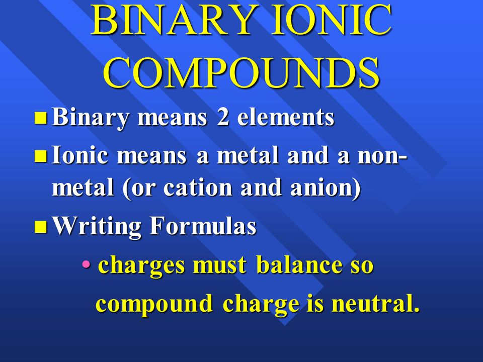 BINARY IONIC COMPOUNDS Binary means 2 elements Binary means 2 elements Ionic means a metal and a non- metal (or cation and anion) Ionic means a metal and a non- metal (or cation and anion) Writing Formulas Writing Formulas charges must balance so charges must balance so compound charge is neutral.