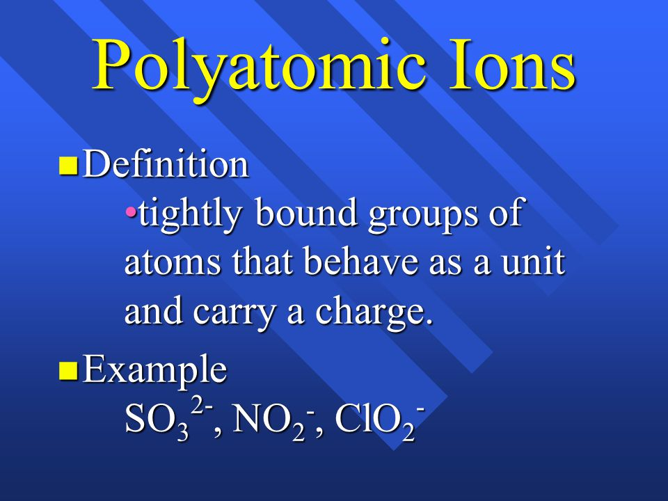 Polyatomic Ions Definitiontightly bound groups of atoms that behave as a unit and carry a charge.