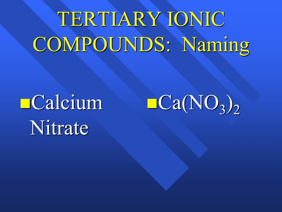 TERTIARY IONIC COMPOUNDS: Naming Calcium Nitrate Calcium Nitrate Ca(NO 3 ) 2 Ca(NO 3 ) 2