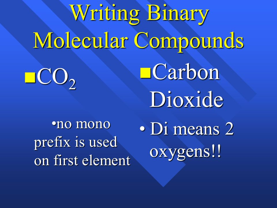 Writing Binary Molecular Compounds CO 2 no mono prefix is used on first element CO 2 no mono prefix is used on first element Carbon Dioxide Carbon Dioxide Di means 2 oxygens!.