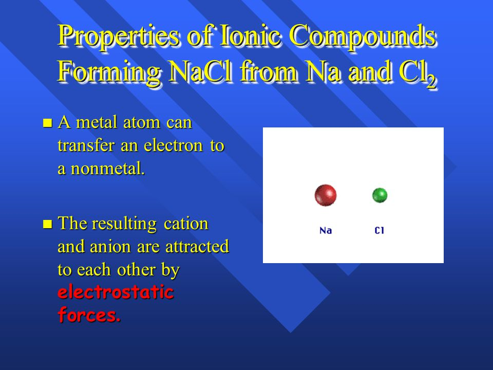 Properties of Ionic Compounds Forming NaCl from Na and Cl 2 A metal atom can transfer an electron to a nonmetal.