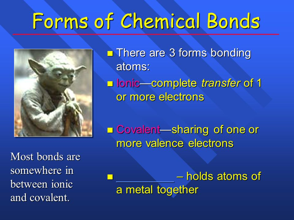 Forms of Chemical Bonds There are 3 forms bonding atoms: There are 3 forms bonding atoms: Ionic—complete transfer of 1 or more electrons Ionic—complete transfer of 1 or more electrons Covalent—sharing of one or more valence electrons Covalent—sharing of one or more valence electrons _________ – holds atoms of a metal together _________ – holds atoms of a metal together Most bonds are somewhere in between ionic and covalent.