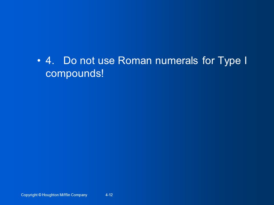 Copyright © Houghton Mifflin Company4-12 4. Do not use Roman numerals for Type I compounds!