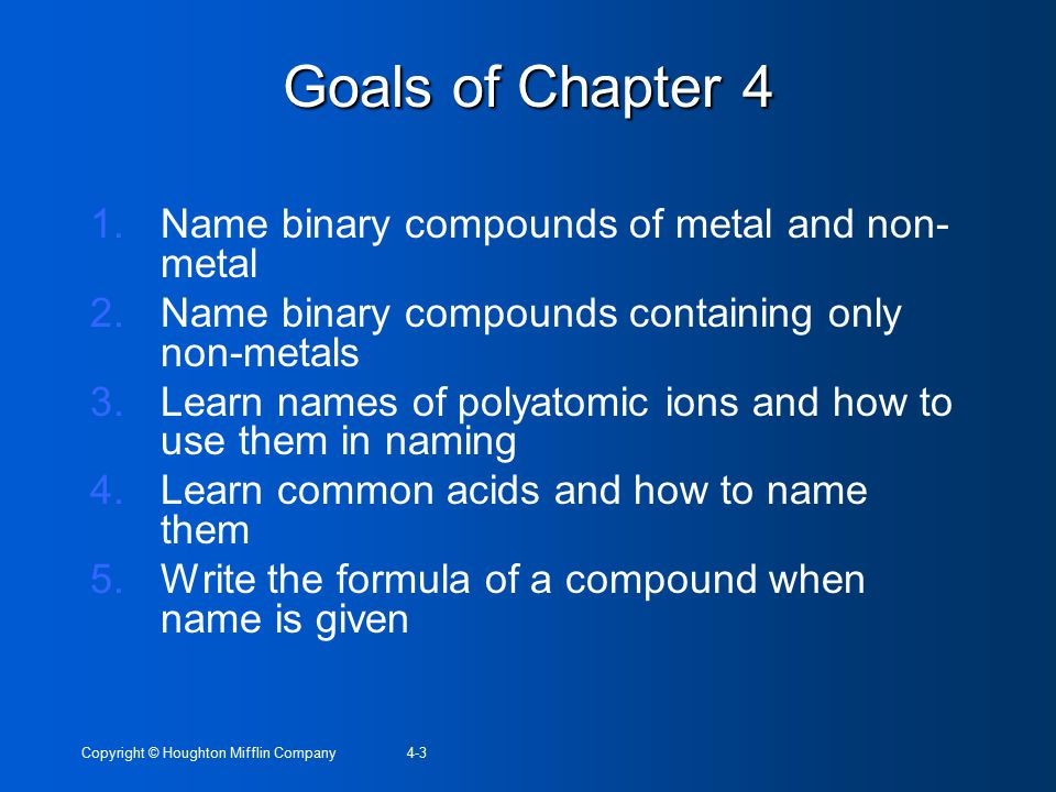 Copyright © Houghton Mifflin Company4-3 Goals of Chapter 4 1.Name binary compounds of metal and non- metal 2.Name binary compounds containing only non-metals 3.Learn names of polyatomic ions and how to use them in naming 4.Learn common acids and how to name them 5.Write the formula of a compound when name is given