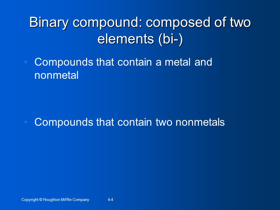 Copyright © Houghton Mifflin Company4-4 Binary compound: composed of two elements (bi-) Compounds that contain a metal and nonmetal Compounds that contain two nonmetals