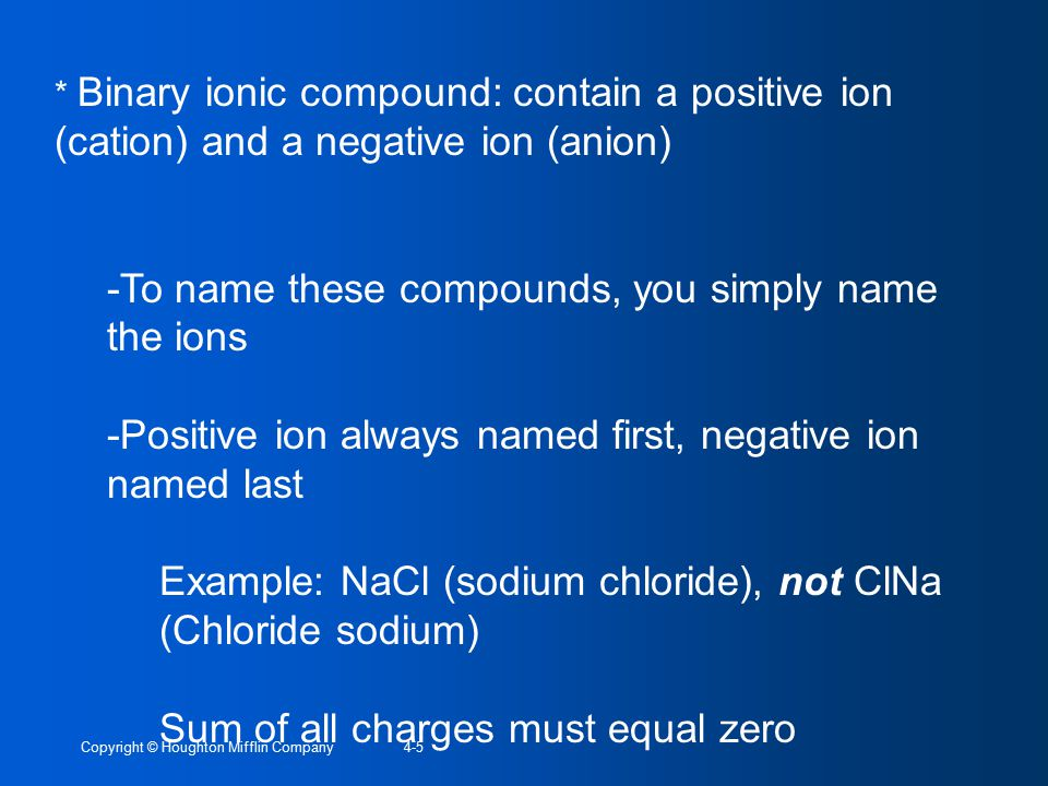 Copyright © Houghton Mifflin Company4-5 * Binary ionic compound: contain a positive ion (cation) and a negative ion (anion) -To name these compounds, you simply name the ions -Positive ion always named first, negative ion named last Example: NaCl (sodium chloride), not ClNa (Chloride sodium) Sum of all charges must equal zero