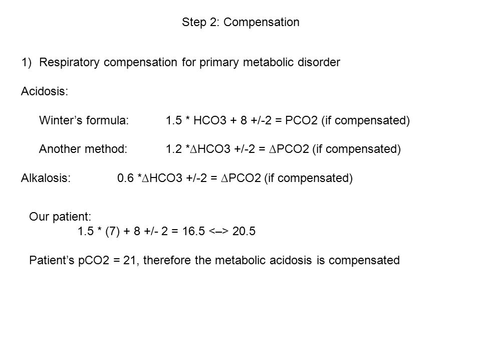 Step 2: Compensation 1)Respiratory compensation for primary metabolic disorder Acidosis: Winter's formula:1.5 * HCO3 + 8 +/-2 = PCO2 (if compensated) Another method:1.2 *∆HCO3 +/-2 = ∆PCO2 (if compensated) Alkalosis:0.6 *∆HCO3 +/-2 = ∆PCO2 (if compensated) Our patient: 1.5 * (7) + 8 +/- 2 = 16.5 20.5 Patient's pCO2 = 21, therefore the metabolic acidosis is compensated