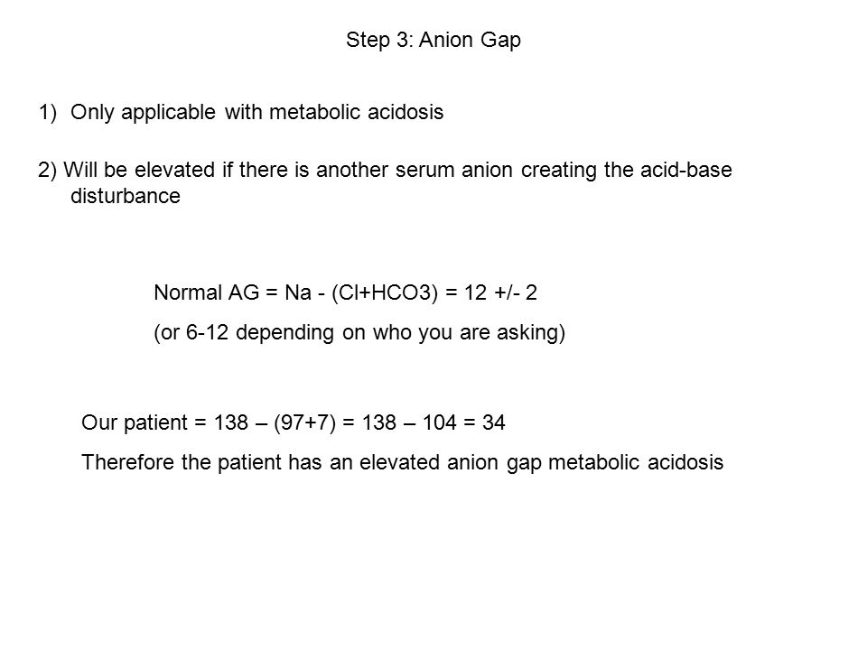 Step 3: Anion Gap 2) Will be elevated if there is another serum anion creating the acid-base disturbance 1)Only applicable with metabolic acidosis Normal AG = Na - (Cl+HCO3) = 12 +/- 2 (or 6-12 depending on who you are asking) Our patient = 138 – (97+7) = 138 – 104 = 34 Therefore the patient has an elevated anion gap metabolic acidosis