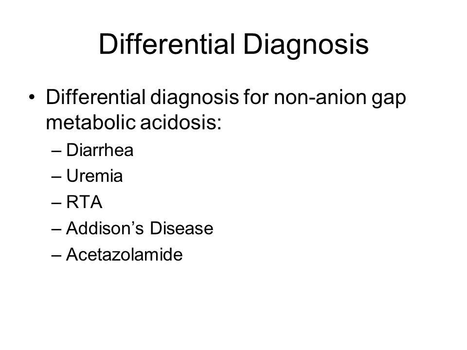 Differential Diagnosis Differential diagnosis for non-anion gap metabolic acidosis: –Diarrhea –Uremia –RTA –Addison's Disease –Acetazolamide