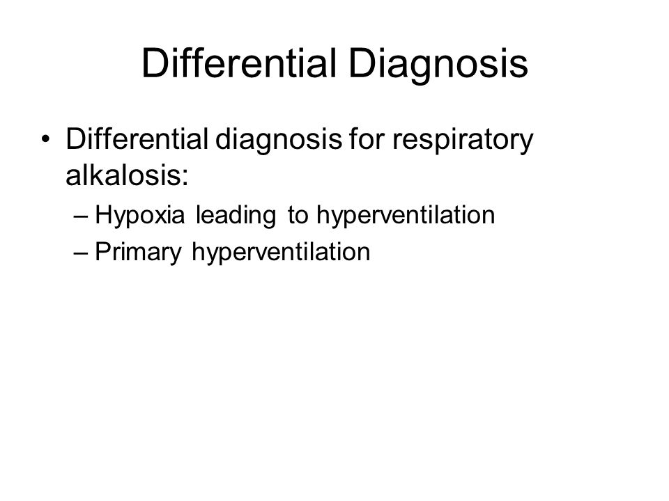 Differential Diagnosis Differential diagnosis for respiratory alkalosis: –Hypoxia leading to hyperventilation –Primary hyperventilation