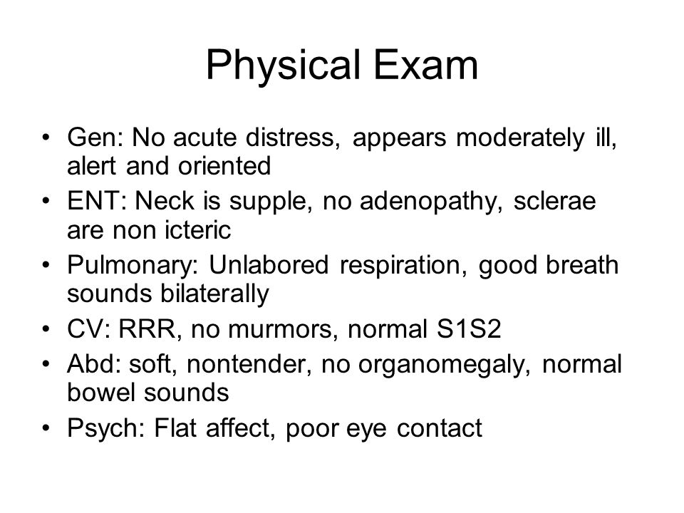 Physical Exam Gen: No acute distress, appears moderately ill, alert and oriented ENT: Neck is supple, no adenopathy, sclerae are non icteric Pulmonary: Unlabored respiration, good breath sounds bilaterally CV: RRR, no murmors, normal S1S2 Abd: soft, nontender, no organomegaly, normal bowel sounds Psych: Flat affect, poor eye contact