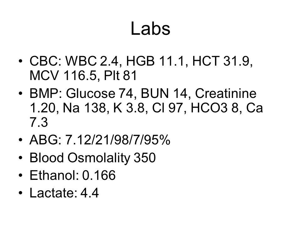 Labs CBC: WBC 2.4, HGB 11.1, HCT 31.9, MCV 116.5, Plt 81 BMP: Glucose 74, BUN 14, Creatinine 1.20, Na 138, K 3.8, Cl 97, HCO3 8, Ca 7.3 ABG: 7.12/21/98/7/95% Blood Osmolality 350 Ethanol: 0.166 Lactate: 4.4