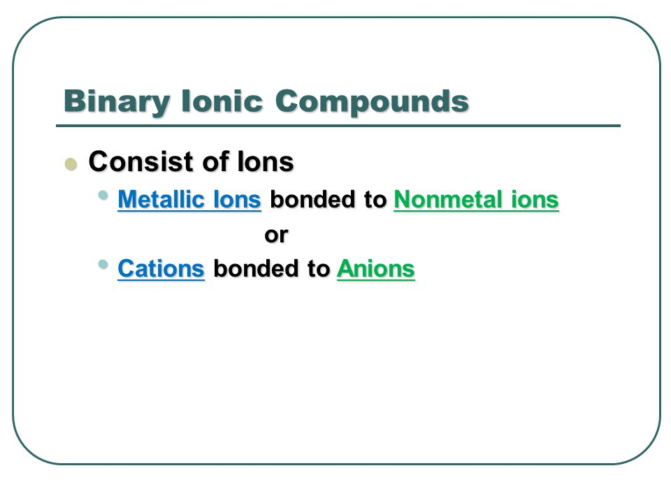 Binary Ionic Compounds Consist of Ions Consist of Ions Metallic Ions bonded to Nonmetal ions Metallic Ions bonded to Nonmetal ionsor Cations bonded to Anions Cations bonded to Anions
