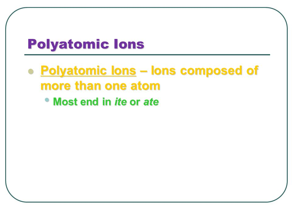 Polyatomic Ions Polyatomic Ions – Ions composed of more than one atom Polyatomic Ions – Ions composed of more than one atom Most end in ite or ate Most end in ite or ate