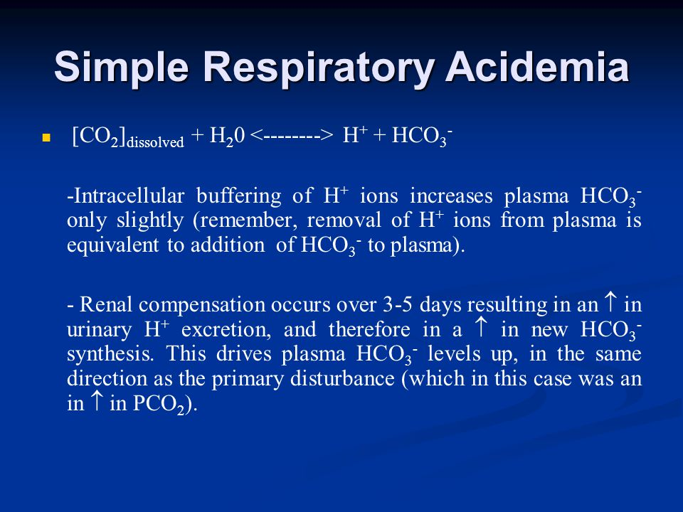 Simple Respiratory Acidemia [CO 2 ] dissolved + H 2 0 H + + HCO 3 - -Intracellular buffering of H + ions increases plasma HCO 3 - only slightly (remember, removal of H + ions from plasma is equivalent to addition of HCO 3 - to plasma).