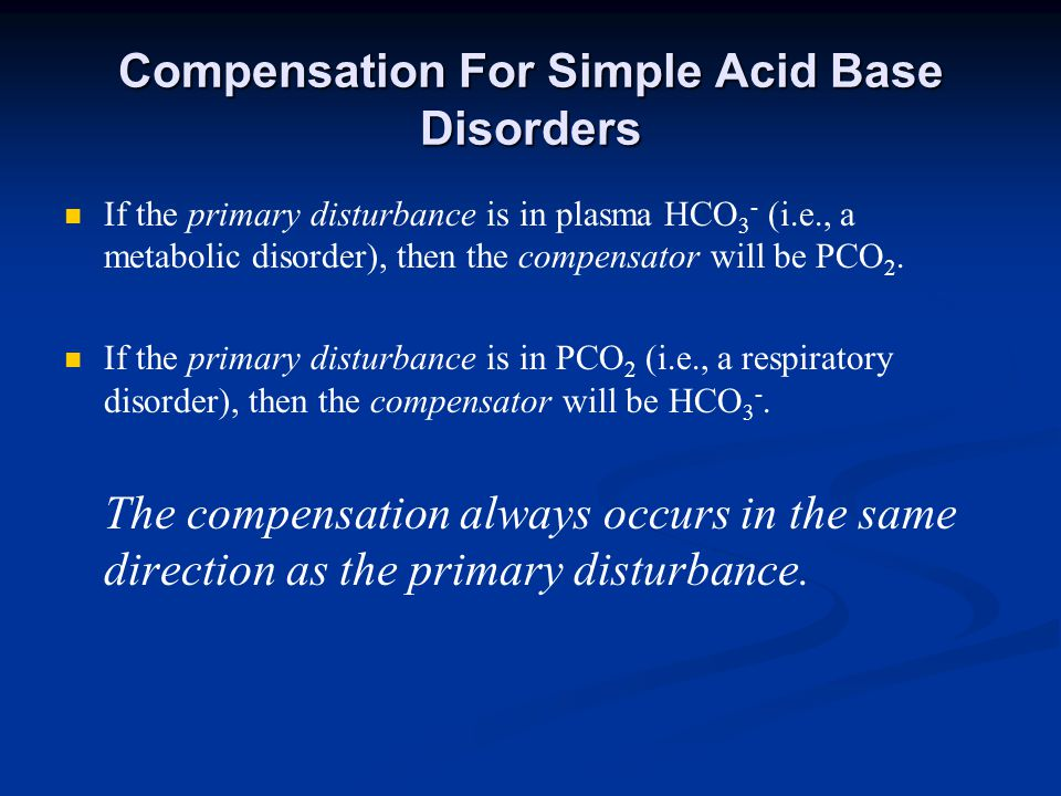 Compensation For Simple Acid Base Disorders If the primary disturbance is in plasma HCO 3 - (i.e., a metabolic disorder), then the compensator will be PCO 2.
