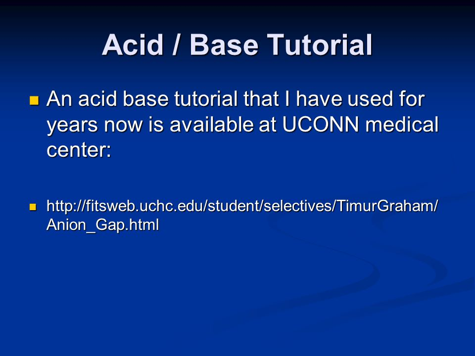 Acid / Base Tutorial An acid base tutorial that I have used for years now is available at UCONN medical center: An acid base tutorial that I have used for years now is available at UCONN medical center: http://fitsweb.uchc.edu/student/selectives/TimurGraham/ Anion_Gap.html http://fitsweb.uchc.edu/student/selectives/TimurGraham/ Anion_Gap.html