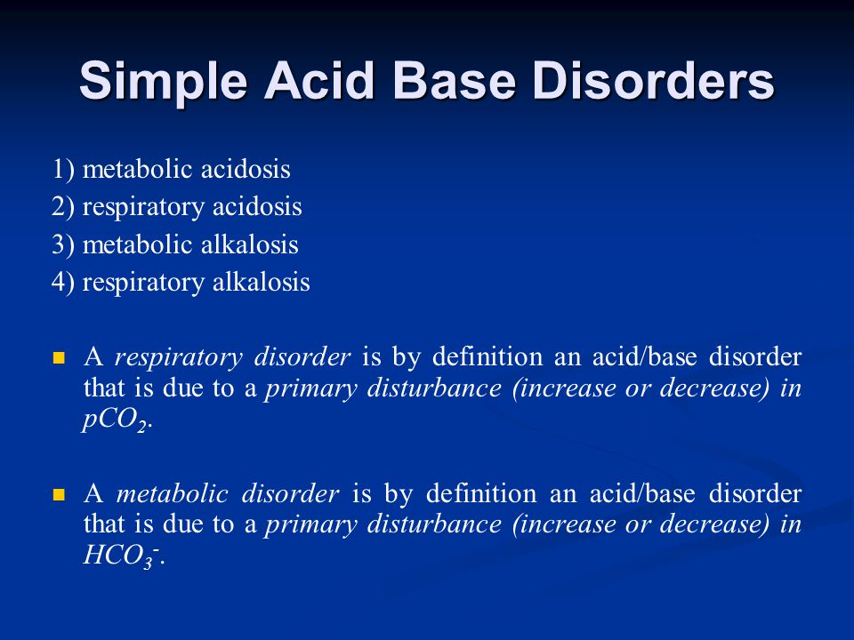 Simple Acid Base Disorders 1) metabolic acidosis 2) respiratory acidosis 3) metabolic alkalosis 4) respiratory alkalosis A respiratory disorder is by definition an acid/base disorder that is due to a primary disturbance (increase or decrease) in pCO 2.