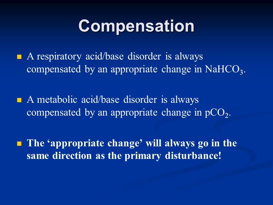Compensation A respiratory acid/base disorder is always compensated by an appropriate change in NaHCO 3.
