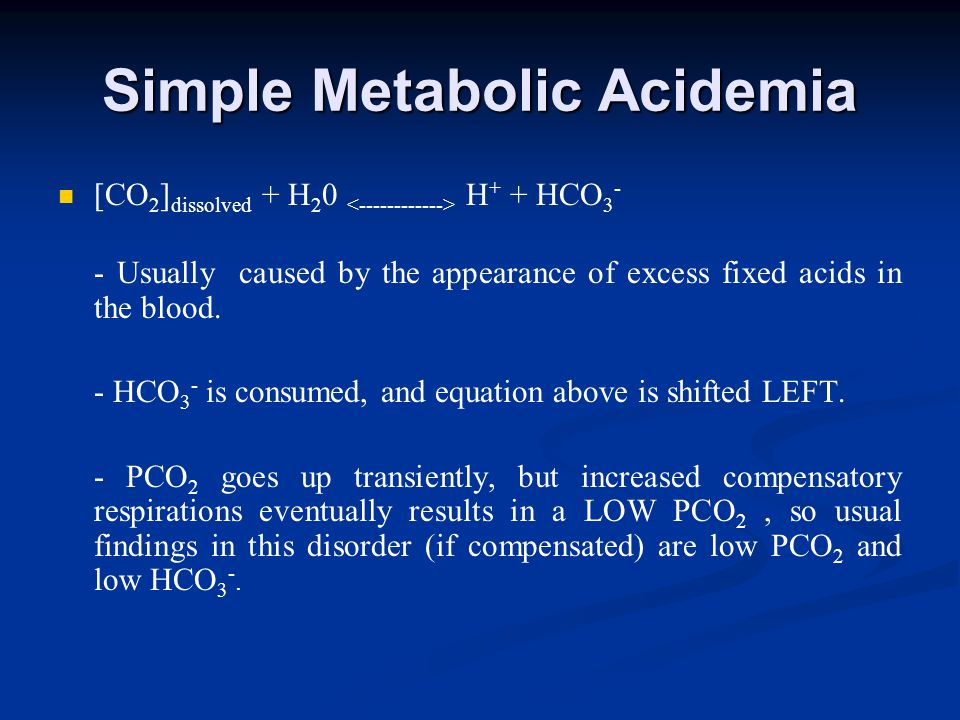 Simple Metabolic Acidemia [CO 2 ] dissolved + H 2 0 H + + HCO 3 - - Usually caused by the appearance of excess fixed acids in the blood.