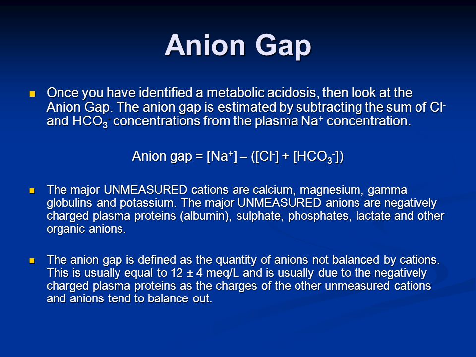 Anion Gap Once you have identified a metabolic acidosis, then look at the Anion Gap.