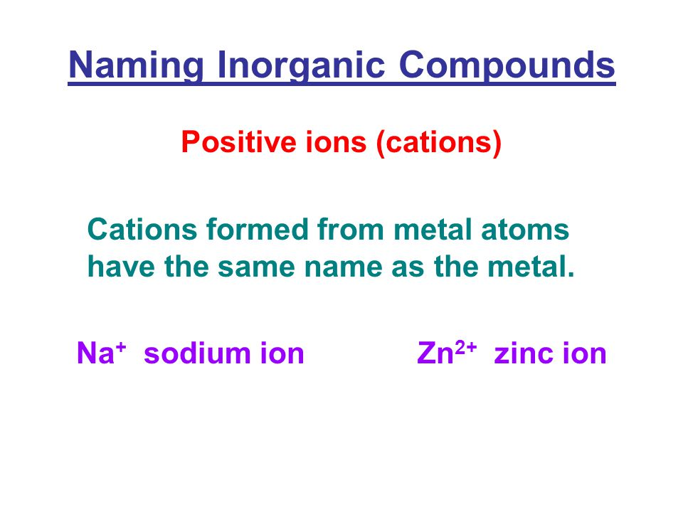 Naming Inorganic Compounds Positive ions (cations) Cations formed from metal atoms have the same name as the metal.
