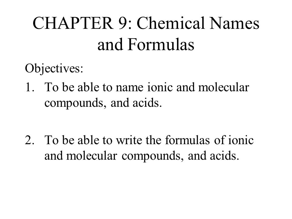 CHAPTER 9: Chemical Names and Formulas Objectives: 1.To be able to name ionic and molecular compounds, and acids. 2. To be able to write the formulas
