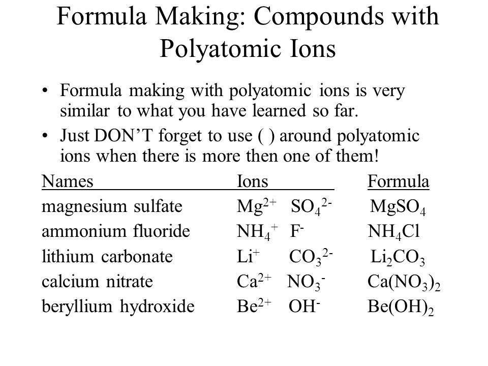 Formula Making: Compounds with Polyatomic Ions Formula making with polyatomic ions is very similar to what you have learned so far. Just DON'T forget