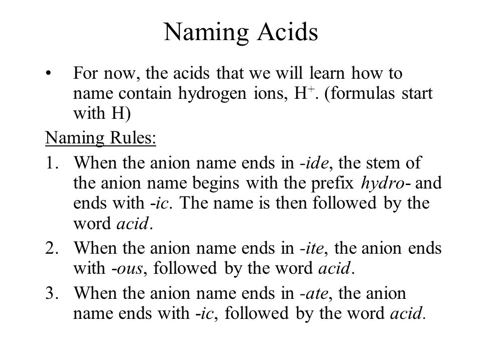Naming Acids For now, the acids that we will learn how to name contain hydrogen ions, H +. (formulas start with H) Naming Rules: 1.When the anion name