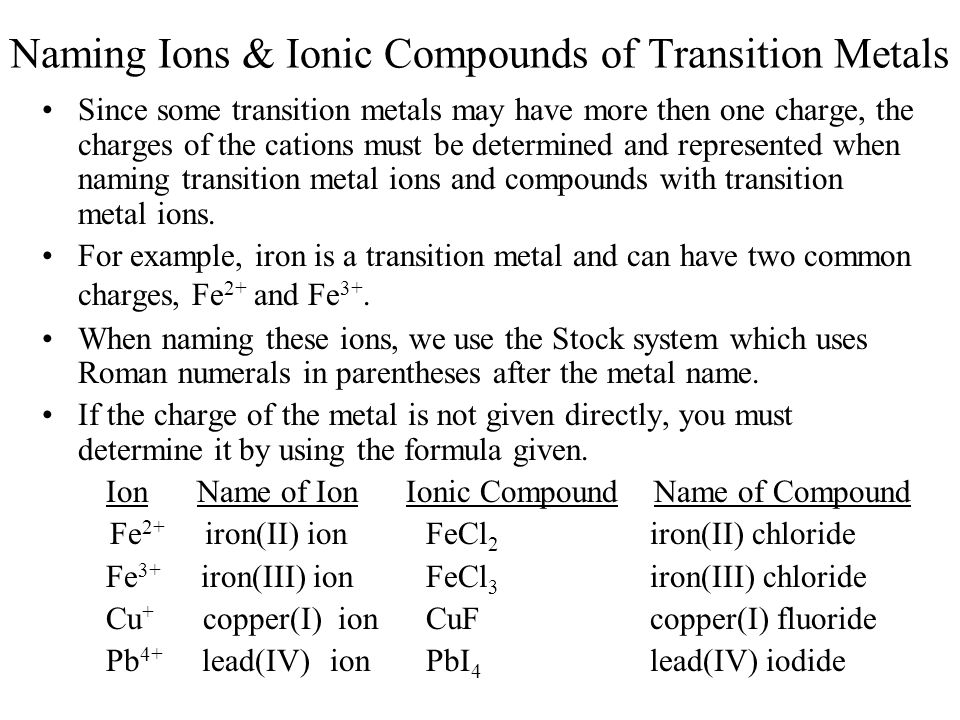 Naming Ions & Ionic Compounds of Transition Metals Since some transition metals may have more then one charge, the charges of the cations must be dete