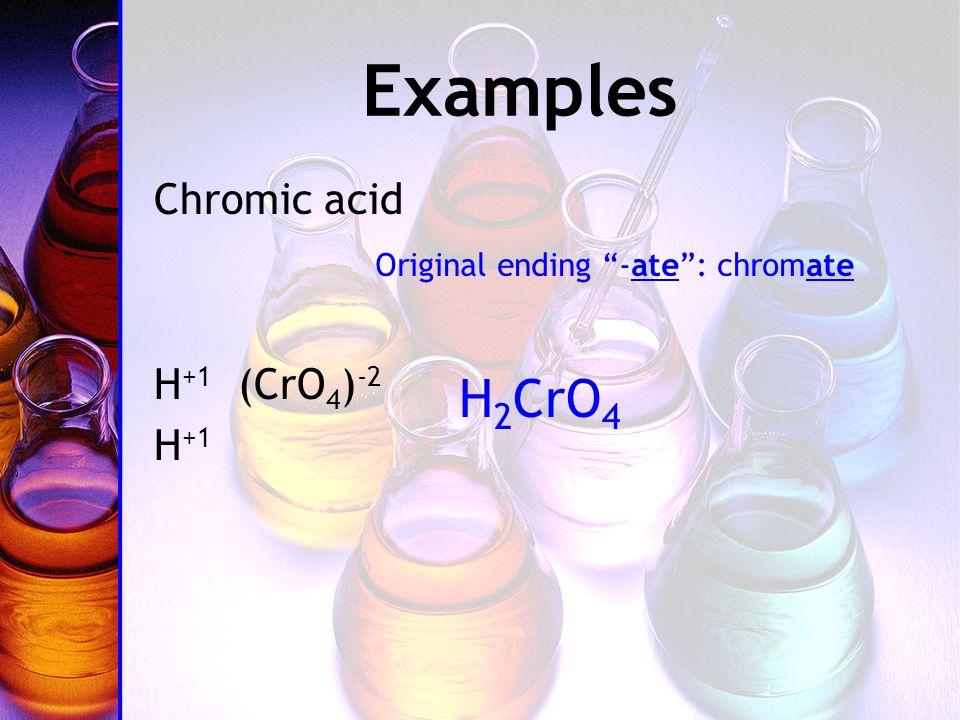 Examples Chromic acid H +1 (CrO 4 ) -2 H +1 Original ending -ate : chromate H 2 CrO 4