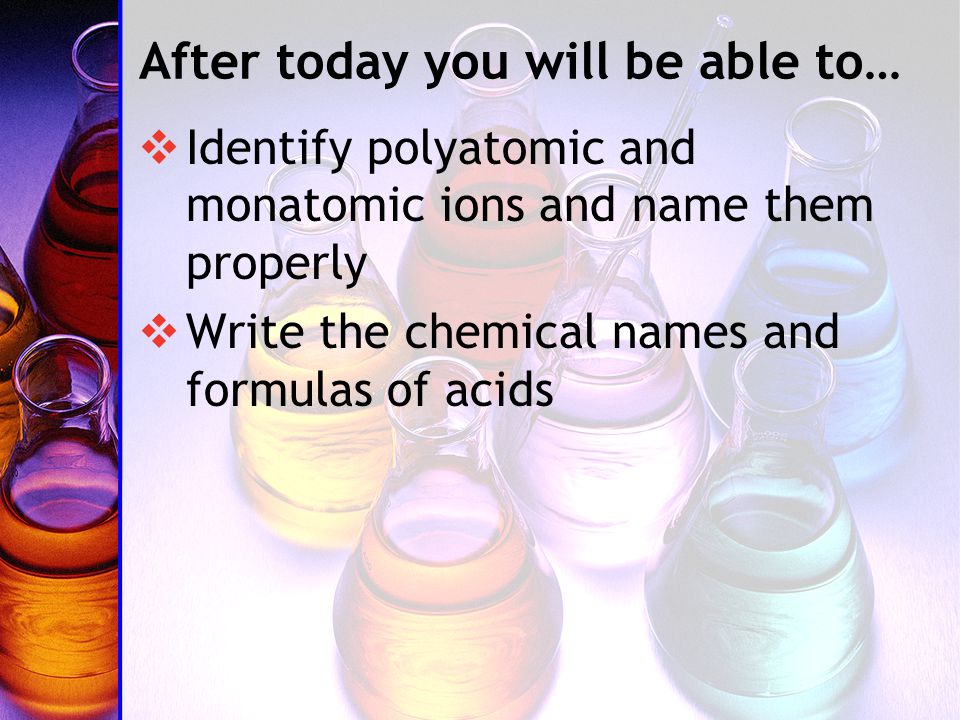 After today you will be able to…  Identify polyatomic and monatomic ions and name them properly  Write the chemical names and formulas of acids