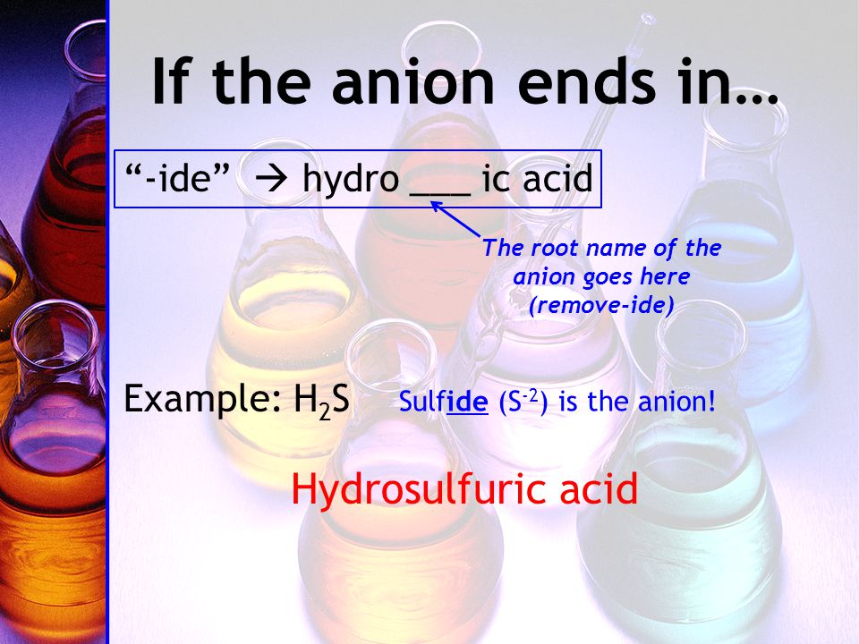 If the anion ends in… -ide  hydro ___ ic acid Example: H 2 S Hydrosulfuric acid Sulfide (S -2 ) is the anion.